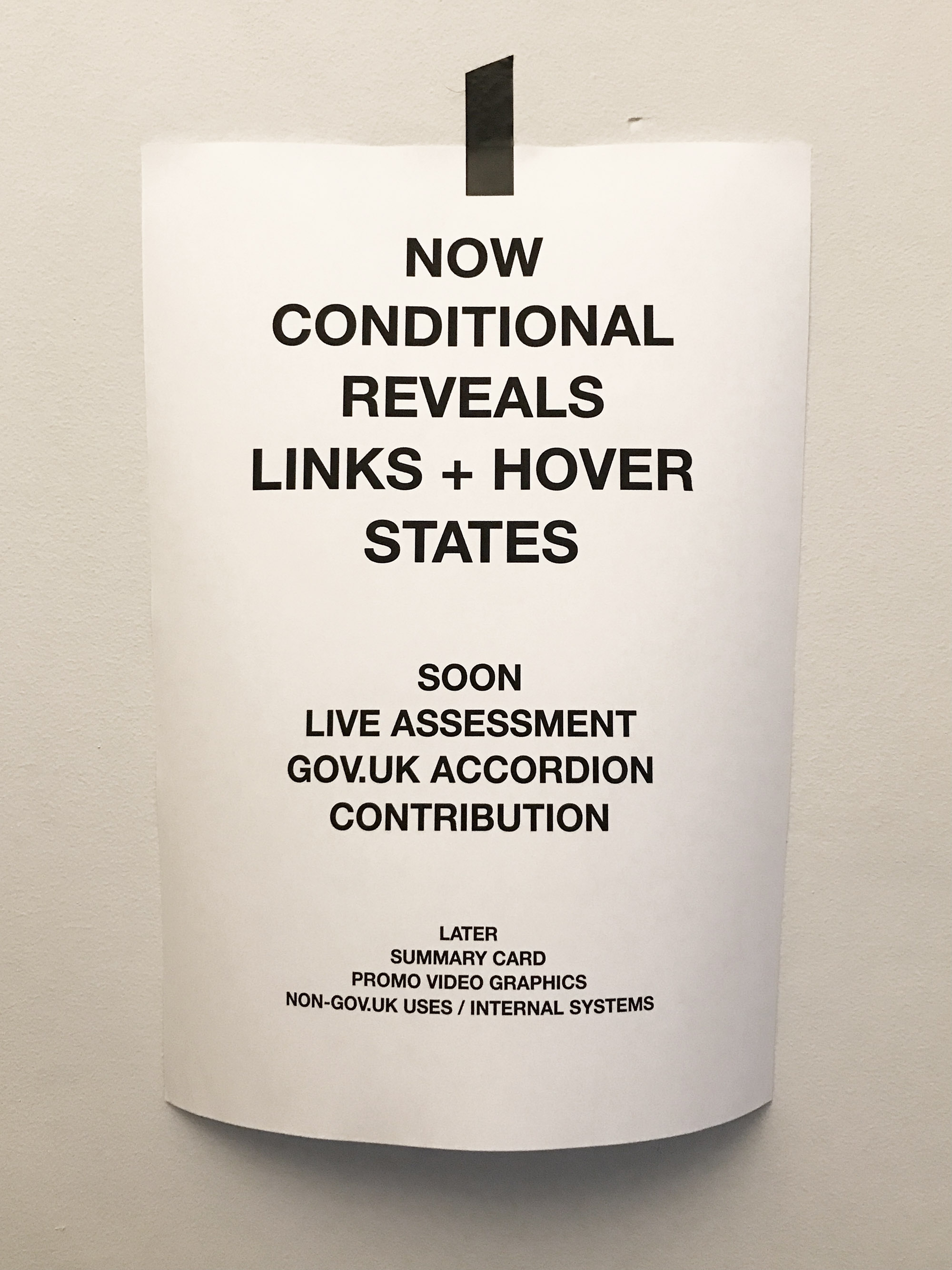 Photo of printed a4 paper that says 'NOW: CONDITIONAL REVEALS, LINKS + HOVER STATES. SOON: LIVE ASSESSMENT, GOV.UK ACCORDION CONTRIBUTION. LATER: SUMMARY CARD, PROMO VIDEO GRAPHICS, NON-GOV.UK USES / INTERNAL SYSTEMS'